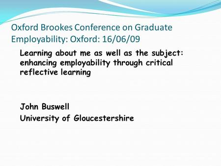 Oxford Brookes Conference on Graduate Employability: Oxford: 16/06/09 Learning about me as well as the subject: enhancing employability through critical.