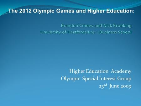 Higher Education Academy Olympic Special Interest Group 23 rd June 2009 The 2012 Olympic Games and Higher Education: