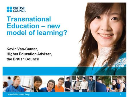 Www.britishcouncil.org1 Transnational Education – new model of learning? Kevin Van-Cauter, Higher Education Adviser, the British Council.