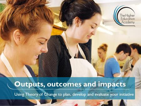 Outputs, outcomes and impacts Using Theory of Change to plan, develop and evaluate your initiative.