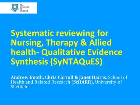 Systematic <strong>reviewing</strong> for Nursing, Therapy & Allied health- Qualitative Evidence Synthesis (SyNTAQuES) Andrew Booth, Chris Carroll & Janet Harris, School.
