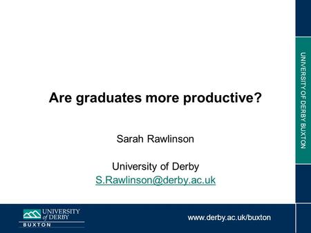 UNIVERSITY OF DERBY BUXTON Are graduates more productive? Sarah Rawlinson University of Derby