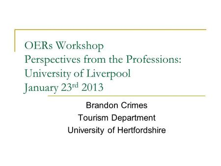 OERs Workshop Perspectives from the Professions: University of Liverpool January 23 rd 2013 Brandon Crimes Tourism Department University of Hertfordshire.