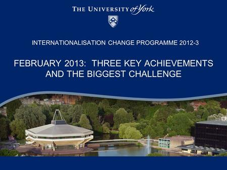 FEBRUARY 2013: THREE KEY ACHIEVEMENTS AND THE BIGGEST CHALLENGE INTERNATIONALISATION CHANGE PROGRAMME 2012-3.