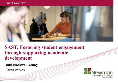 1 EXPECT TO ACHIEVE SAST: Fostering student engagement through supporting academic development Julie Blackwell-Young Sarah Parkes EXPECT TO ACHIEVE.
