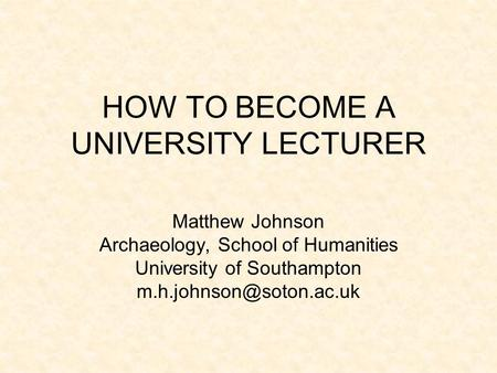 HOW TO BECOME A UNIVERSITY LECTURER Matthew Johnson Archaeology, School of Humanities University of Southampton