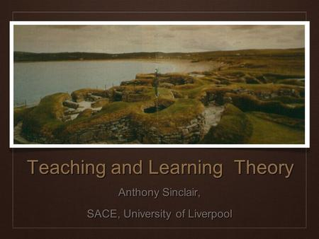 Anthony Sinclair, SACE, University of Liverpool Teaching and Learning Theory.
