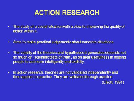 ACTION RESEARCH The study of a social situation with a view to improving the quality of action within it. Aims to make practical judgements about concrete.