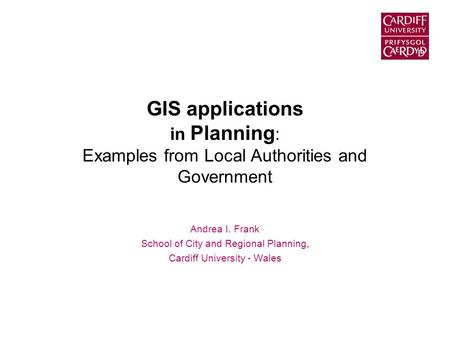 GIS applications in Planning : Examples from Local Authorities and Government Andrea I. Frank School of City and Regional Planning, Cardiff University.