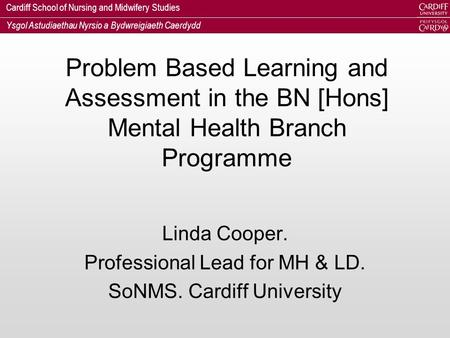 Cardiff School of Nursing and Midwifery Studies Ysgol Astudiaethau Nyrsio a Bydwreigiaeth Caerdydd Problem Based Learning and Assessment in the BN [Hons]