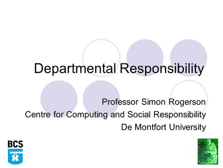 Departmental Responsibility Professor Simon Rogerson Centre for Computing and Social Responsibility De Montfort University.