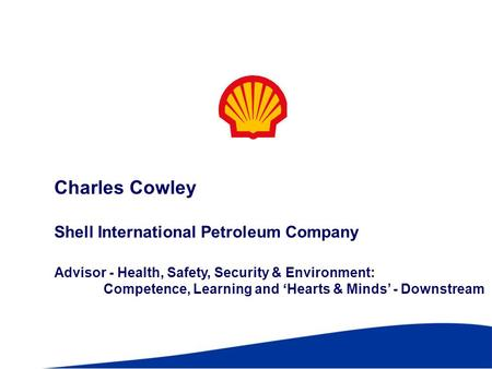 Charles Cowley Shell International Petroleum Company Advisor - Health, Safety, Security & Environment: Competence, Learning and Hearts & Minds - Downstream.