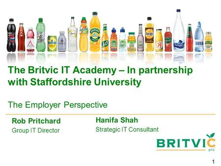 1 The Britvic IT Academy – In partnership with Staffordshire University The Employer Perspective Rob Pritchard Group IT Director Hanifa Shah Strategic.