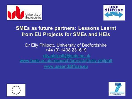 SMEs as future partners: Lessons Learnt from EU Projects for SMEs and HEIs Dr Elly Philpott, University of Bedfordshire +44 (0) 1438 231619