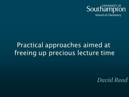 Practical approaches aimed at freeing up precious lecture time David Read.