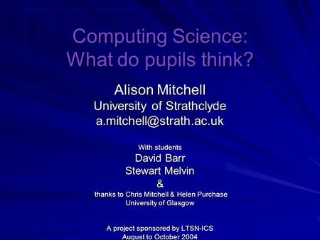 Computing Science: What do pupils think? Alison Mitchell University of Strathclyde With students David Barr Stewart Melvin & thanks.