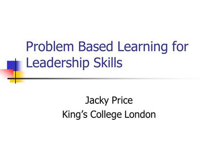 Problem Based Learning for Leadership Skills Jacky Price Kings College London.