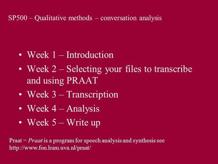 SP500 – Qualitative methods – conversation analysis Week 1 – Introduction Week 2 – Selecting your files to transcribe and using PRAAT Week 3 – Transcription.