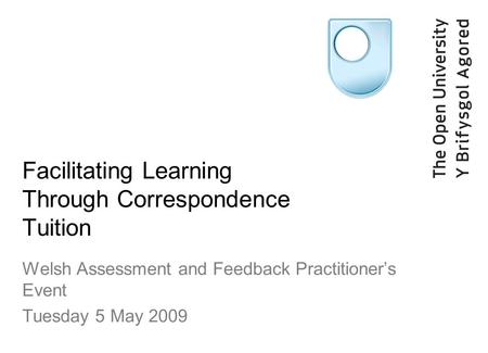 Facilitating Learning Through Correspondence Tuition Welsh Assessment and Feedback Practitioners Event Tuesday 5 May 2009.