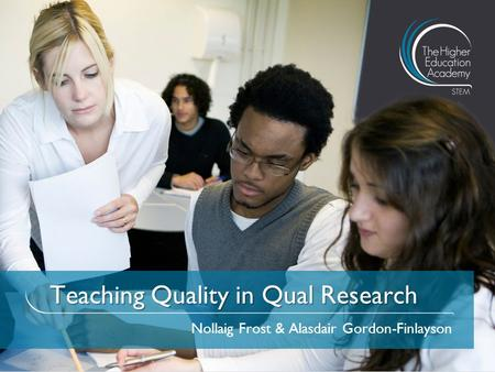 Teaching Quality in Qual Research Nollaig Frost & Alasdair Gordon-Finlayson.