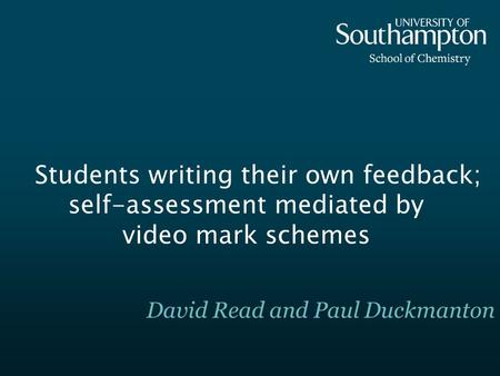 Students writing their own feedback; self-assessment mediated by video mark schemes David Read and Paul Duckmanton.