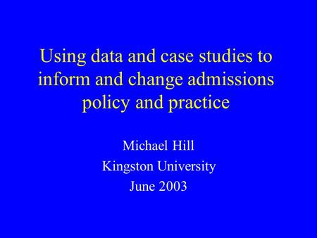 Using data and case studies to inform and change admissions policy and practice Michael Hill Kingston University June 2003.