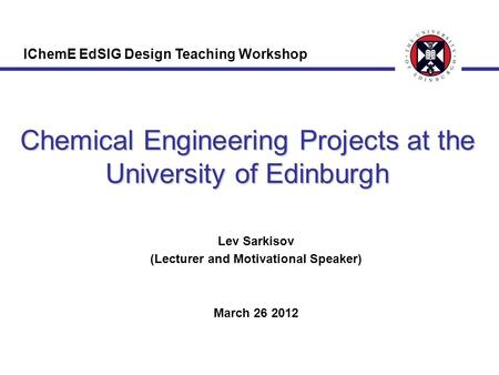 Chemical Engineering Projects at the University of Edinburgh Lev Sarkisov (Lecturer and Motivational Speaker) March 26 2012 IChemE EdSIG Design Teaching.
