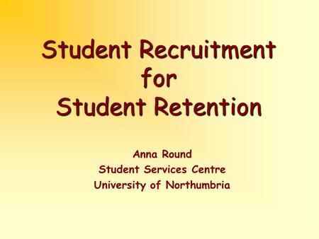 Student Recruitment for Student Retention Anna Round Student Services Centre University of Northumbria.