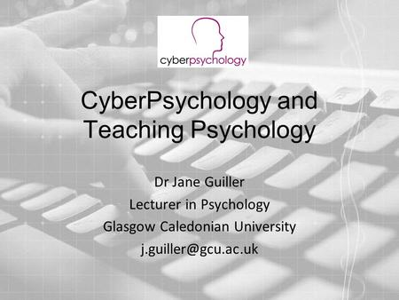 CyberPsychology and Teaching Psychology Dr Jane Guiller Lecturer in Psychology Glasgow Caledonian University