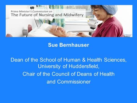 Sue Bernhauser Dean of the School of Human & Health Sciences, University of Huddersfield, Chair of the Council of Deans of Health and Commissioner.
