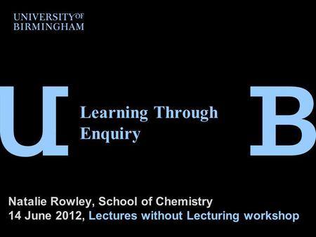 Learning Through Enquiry Natalie Rowley, School of Chemistry 14 June 2012, Lectures without Lecturing workshop.