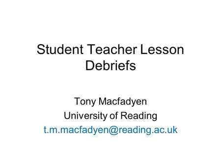 Student Teacher Lesson Debriefs Tony Macfadyen University of Reading