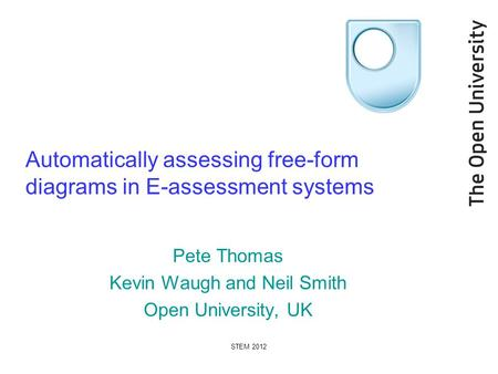 STEM 2012 Automatically assessing free-form diagrams in E-assessment systems Pete Thomas Kevin Waugh and Neil Smith Open University, UK.