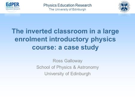 Physics Education Research The University of Edinburgh The inverted classroom in a large enrolment introductory physics course: a case study Ross Galloway.