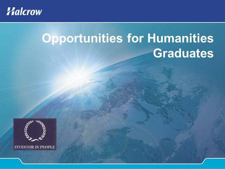 Opportunities for Humanities Graduates. Content Introduction to Halcrow Consulting Business Group Graduate opportunities for Humanities degrees M25 Project.