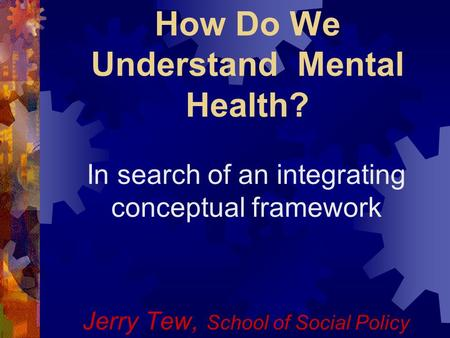 How Do We Understand Mental Health? In search of an integrating conceptual framework Jerry Tew, School of Social Policy.
