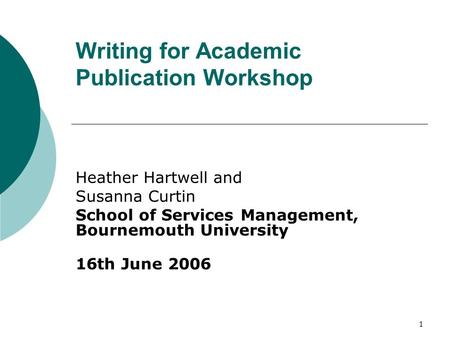 1 Writing for Academic Publication Workshop Heather Hartwell and Susanna Curtin School of Services Management, Bournemouth University 16th June 2006.