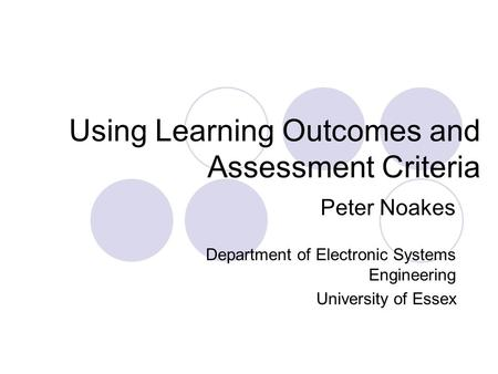 Using Learning Outcomes and Assessment Criteria Peter Noakes Department of Electronic Systems Engineering University of Essex.