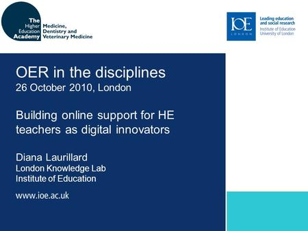 Building online support for HE teachers as digital innovators Diana Laurillard London Knowledge Lab Institute of Education OER in the disciplines 26 October.