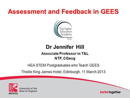 Assessment and Feedback in GEES Dr Jennifer Hill Associate Professor in T&L NTF, CGeog HEA STEM Postgraduates who Teach GEES Thistle King James Hotel,