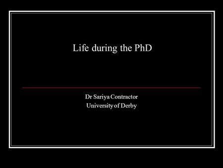 Life during the PhD Dr Sariya Contractor University of Derby.