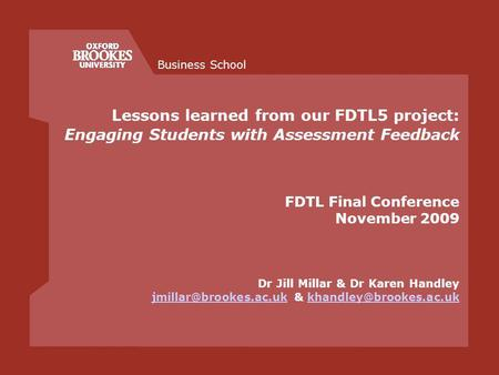 Business School Lessons learned from our FDTL5 project: Engaging Students with Assessment Feedback FDTL Final Conference November 2009 Dr Jill Millar &