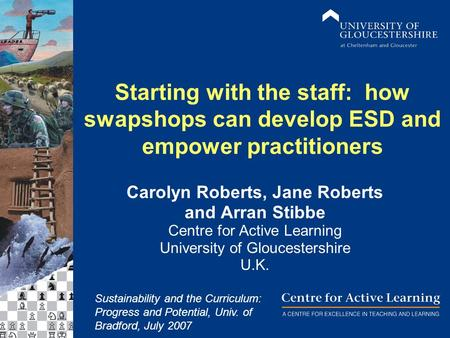 Starting with the staff: how swapshops can develop ESD and empower practitioners Carolyn Roberts, Jane Roberts and Arran Stibbe Centre for Active Learning.