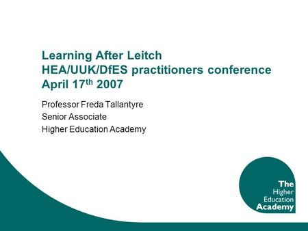 Learning After Leitch HEA/UUK/DfES practitioners conference April 17 th 2007 Professor Freda Tallantyre Senior Associate Higher Education Academy.