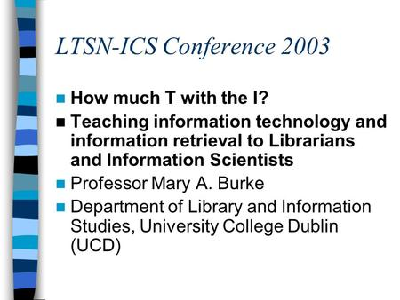 LTSN-ICS Conference 2003 How much T with the I? Teaching information technology and information retrieval to Librarians and Information Scientists Professor.