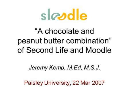 A chocolate and peanut butter combination of Second Life and Moodle Jeremy Kemp, M.Ed, M.S.J. Paisley University, 22 Mar 2007.