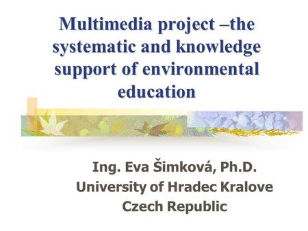 Multimedia project –the systematic and knowledge support of environmental education Ing. Eva Šimková, Ph.D. University of Hradec Kralove Czech Republic.