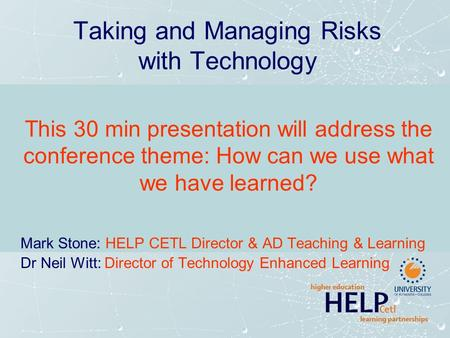 Taking and Managing Risks with Technology This 30 min presentation will address the conference theme: How can we use what we have learned? Mark Stone: