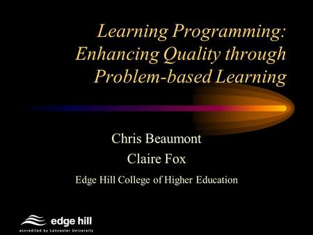 Learning Programming: Enhancing Quality through Problem-based Learning Chris Beaumont Claire Fox Edge Hill College of Higher Education.