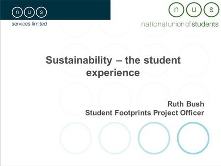Sustainability – the student experience Ruth Bush Student Footprints Project Officer.